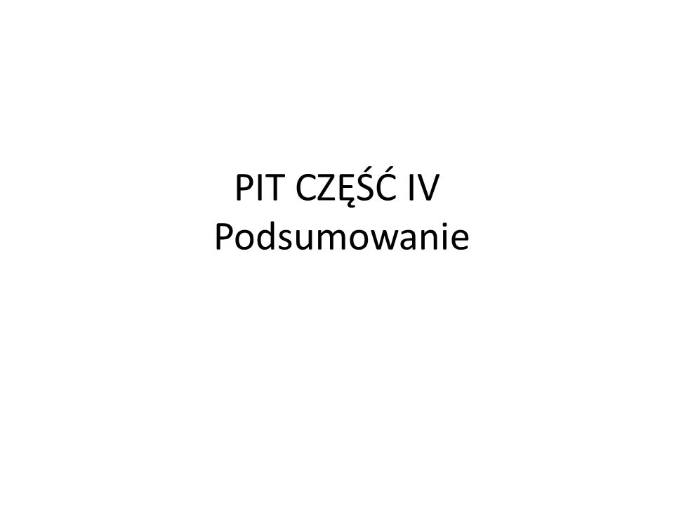 PIT CZĘŚĆ IV Podsumowanie