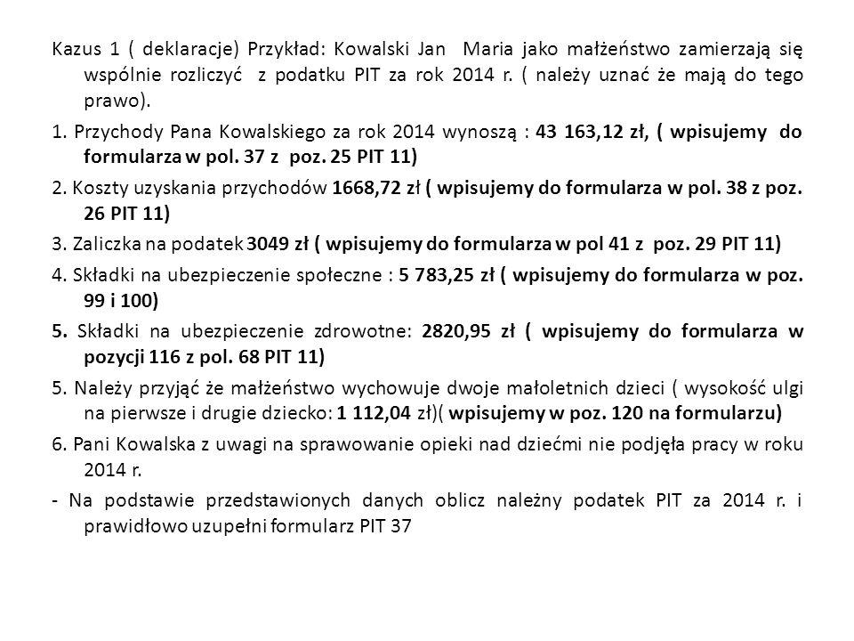 Kazus 1 ( deklaracje) Przykład: Kowalski Jan Maria jako małżeństwo zamierzają się wspólnie rozliczyć z podatku PIT za rok 2014 r. ( należy uznać że ma