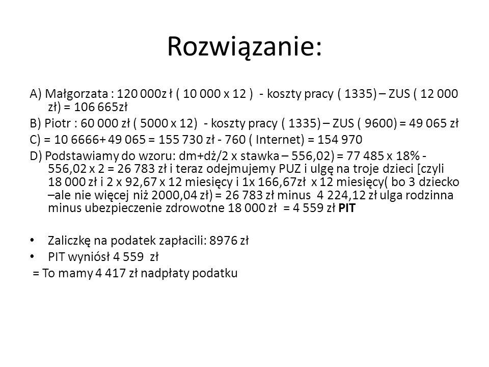 Rozwiązanie: A) Małgorzata : 120 000z ł ( 10 000 x 12 ) - koszty pracy ( 1335) – ZUS ( 12 000 zł) = 106 665zł B) Piotr : 60 000 zł ( 5000 x 12) - kosz