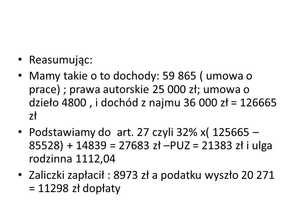 Reasumując: Mamy takie o to dochody: 59 865 ( umowa o prace) ; prawa autorskie 25 000 zł; umowa o dzieło 4800, i dochód z najmu 36 000 zł = 126665 zł
