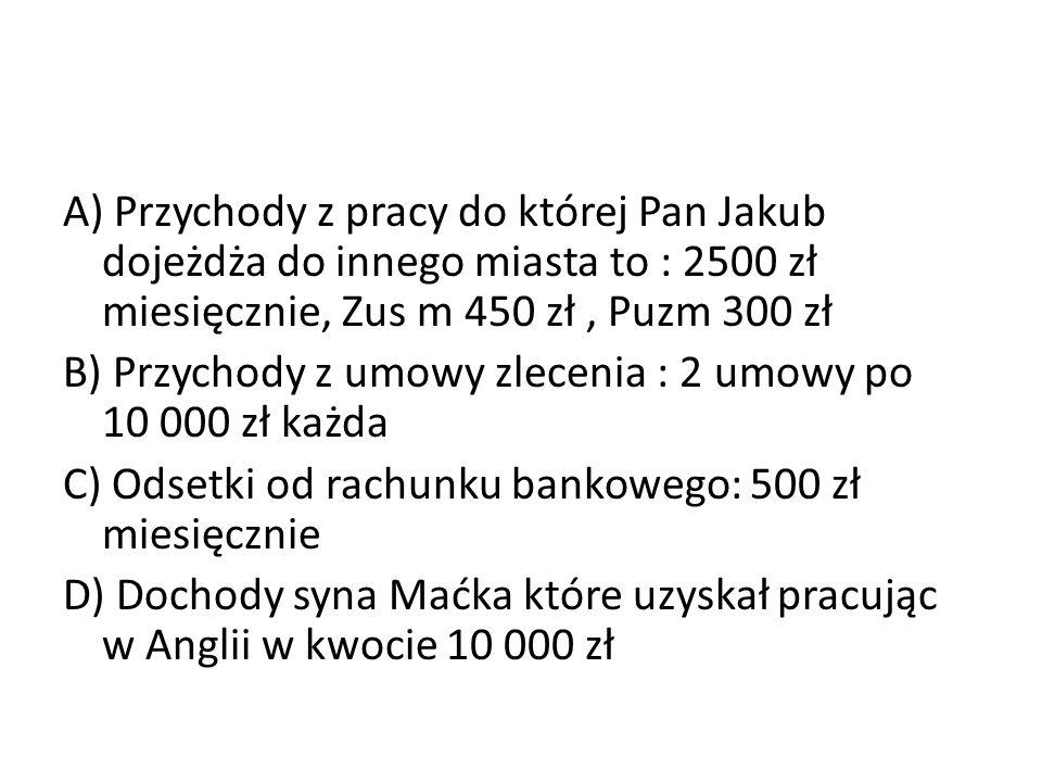A) Przychody z pracy do której Pan Jakub dojeżdża do innego miasta to : 2500 zł miesięcznie, Zus m 450 zł, Puzm 300 zł B) Przychody z umowy zlecenia :