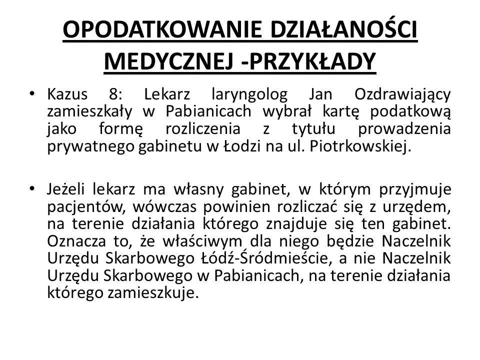 OPODATKOWANIE DZIAŁANOŚCI MEDYCZNEJ -PRZYKŁADY Kazus 8: Lekarz laryngolog Jan Ozdrawiający zamieszkały w Pabianicach wybrał kartę podatkową jako formę