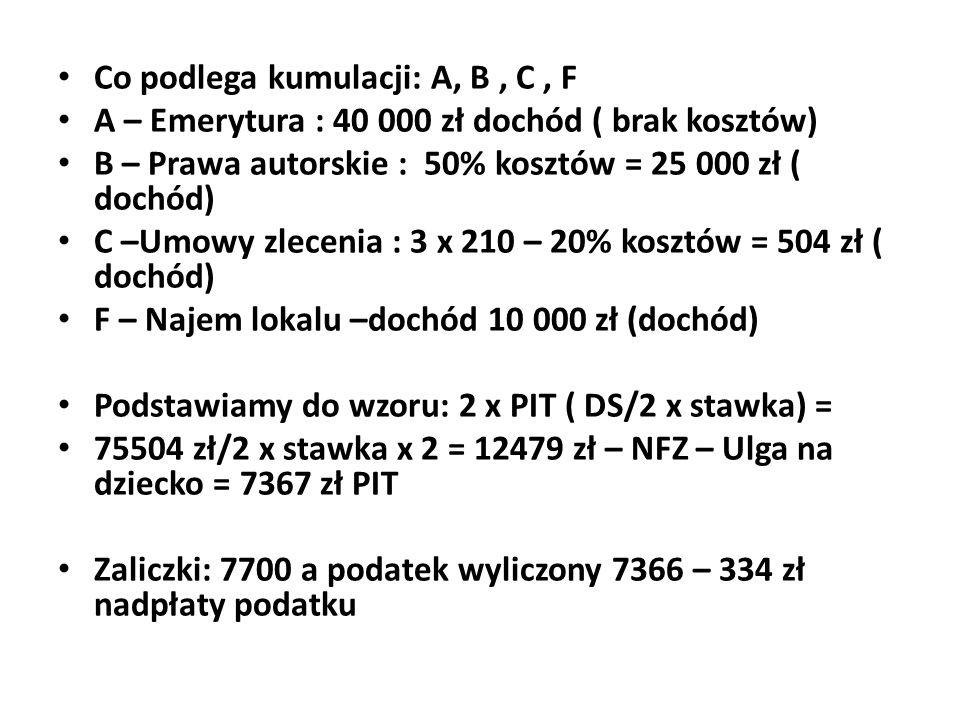 Co podlega kumulacji: A, B, C, F A – Emerytura : 40 000 zł dochód ( brak kosztów) B – Prawa autorskie : 50% kosztów = 25 000 zł ( dochód) C –Umowy zle