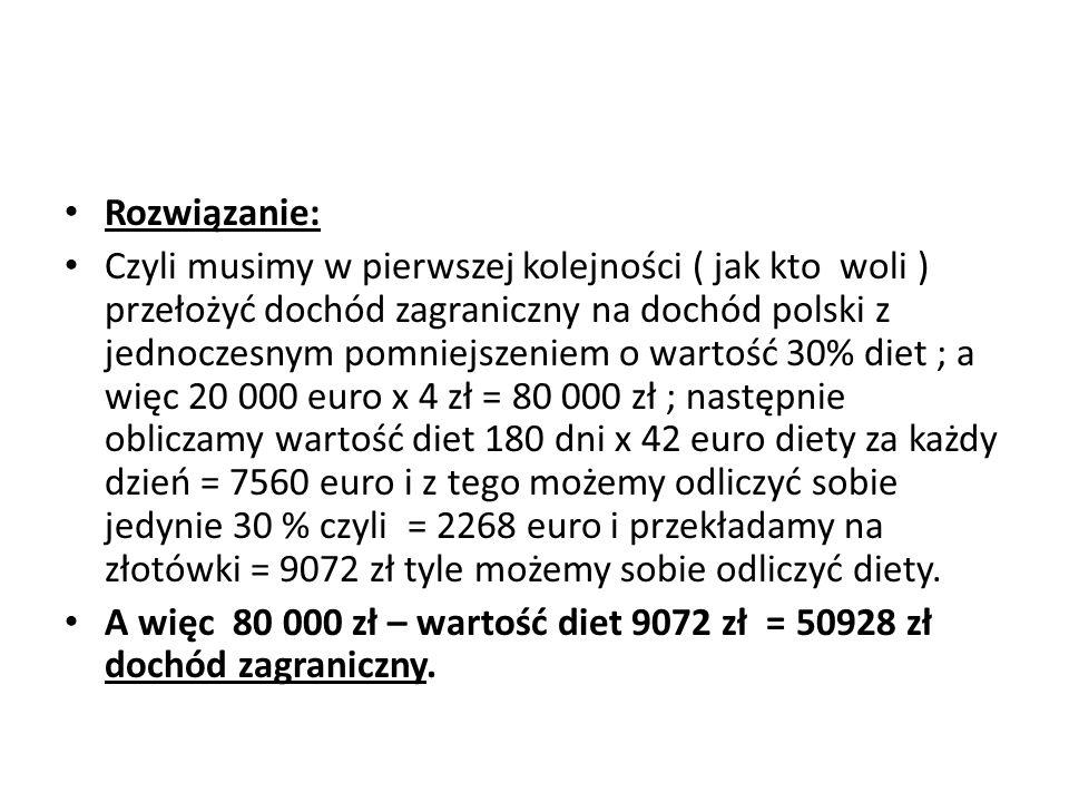 Rozwiązanie: Czyli musimy w pierwszej kolejności ( jak kto woli ) przełożyć dochód zagraniczny na dochód polski z jednoczesnym pomniejszeniem o wartoś
