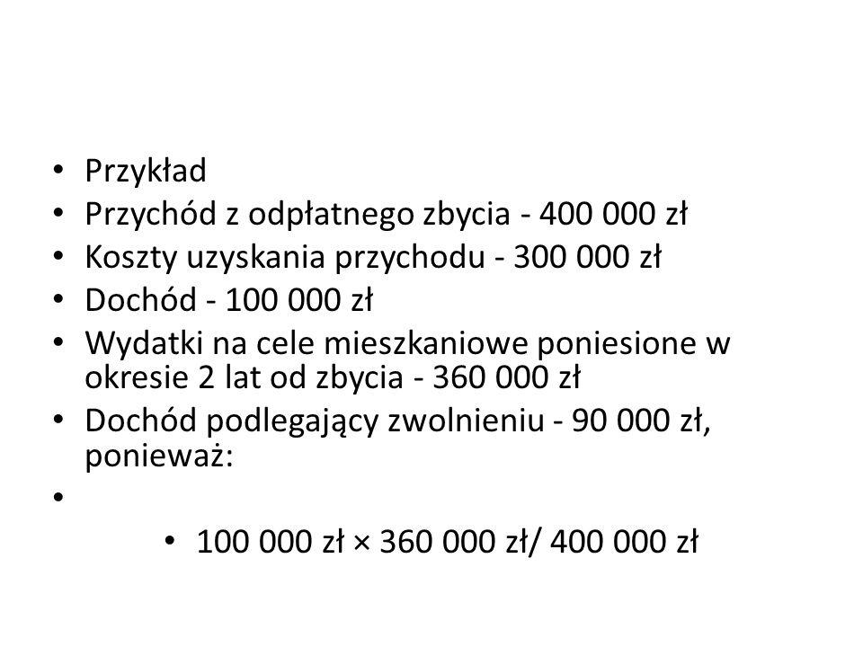 Przykład Przychód z odpłatnego zbycia - 400 000 zł Koszty uzyskania przychodu - 300 000 zł Dochód - 100 000 zł Wydatki na cele mieszkaniowe poniesione