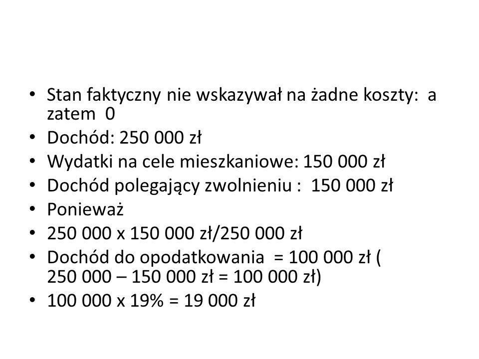 Stan faktyczny nie wskazywał na żadne koszty: a zatem 0 Dochód: 250 000 zł Wydatki na cele mieszkaniowe: 150 000 zł Dochód polegający zwolnieniu : 150
