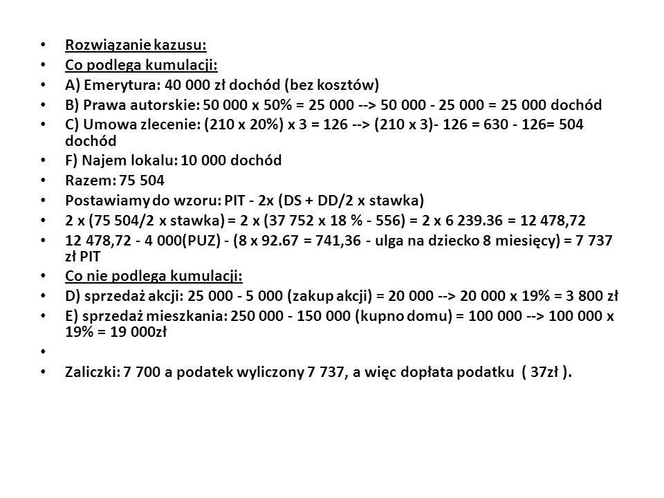 Rozwiązanie kazusu: Co podlega kumulacji: A) Emerytura: 40 000 zł dochód (bez kosztów) B) Prawa autorskie: 50 000 x 50% = 25 000 --> 50 000 - 25 000 =