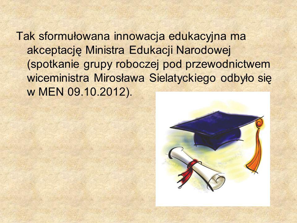 Tak sformułowana innowacja edukacyjna ma akceptację Ministra Edukacji Narodowej (spotkanie grupy roboczej pod przewodnictwem wiceministra Mirosława Sielatyckiego odbyło się w MEN 09.10.2012).