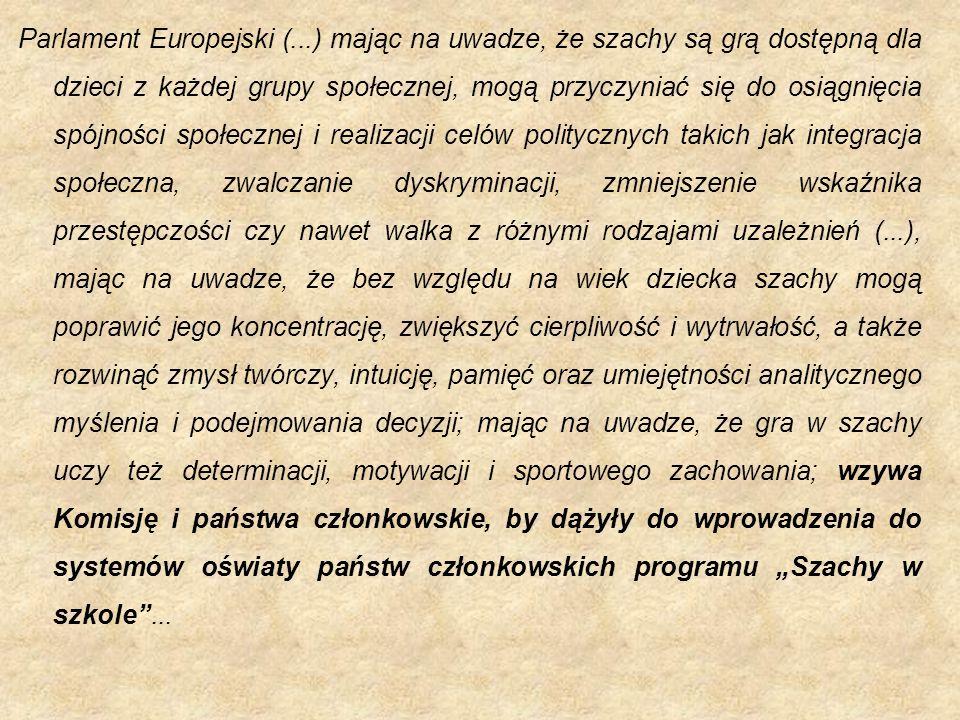 """Parlament Europejski (...) mając na uwadze, że szachy są grą dostępną dla dzieci z każdej grupy społecznej, mogą przyczyniać się do osiągnięcia spójności społecznej i realizacji celów politycznych takich jak integracja społeczna, zwalczanie dyskryminacji, zmniejszenie wskaźnika przestępczości czy nawet walka z różnymi rodzajami uzależnień (...), mając na uwadze, że bez względu na wiek dziecka szachy mogą poprawić jego koncentrację, zwiększyć cierpliwość i wytrwałość, a także rozwinąć zmysł twórczy, intuicję, pamięć oraz umiejętności analitycznego myślenia i podejmowania decyzji; mając na uwadze, że gra w szachy uczy też determinacji, motywacji i sportowego zachowania; wzywa Komisję i państwa członkowskie, by dążyły do wprowadzenia do systemów oświaty państw członkowskich programu """"Szachy w szkole ..."""