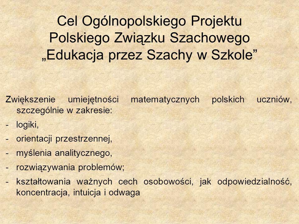 """Zwiększenie umiejętności matematycznych polskich uczniów, szczególnie w zakresie: -logiki, -orientacji przestrzennej, -myślenia analitycznego, -rozwiązywania problemów; -kształtowania ważnych cech osobowości, jak odpowiedzialność, koncentracja, intuicja i odwaga Cel Ogólnopolskiego Projektu Polskiego Związku Szachowego """"Edukacja przez Szachy w Szkole"""
