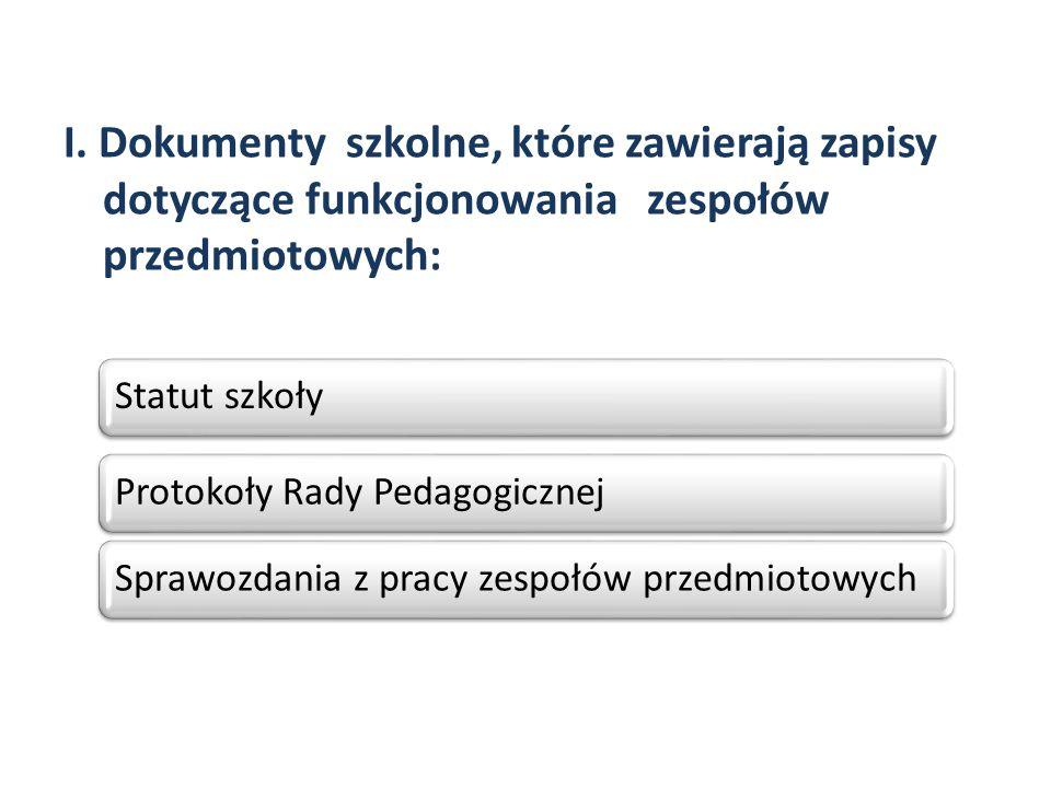I. Dokumenty szkolne, które zawierają zapisy dotyczące funkcjonowania zespołów przedmiotowych: Statut szkołyProtokoły Rady PedagogicznejSprawozdania z