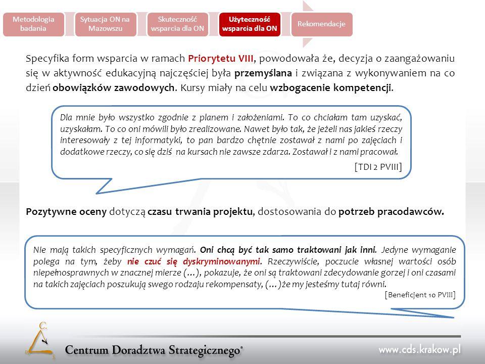 Metodologia badania Sytuacja ON na Mazowszu Skuteczność wsparcia dla ON Użyteczność wsparcia dla ON Rekomendacje Specyfika form wsparcia w ramach Priorytetu VIII, powodowała że, decyzja o zaangażowaniu się w aktywność edukacyjną najczęściej była przemyślana i związana z wykonywaniem na co dzień obowiązków zawodowych.