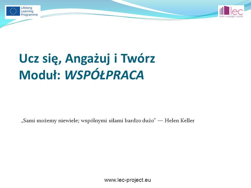 """www.lec-project.eu """"Sami możemy niewiele; wspólnymi siłami bardzo dużo"""" ― Helen Keller Ucz się, Angażuj i Twórz Moduł: WSPÓŁPRACA"""