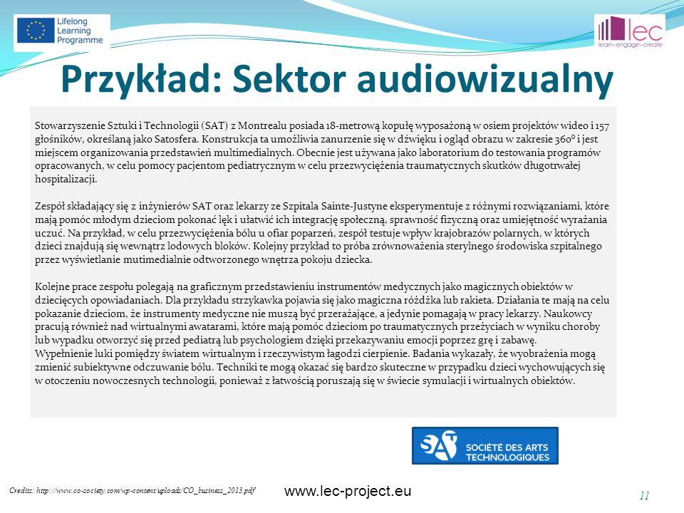 www.lec-project.eu Przykład: Sektor audiowizualny Credits: http://www.co-society.com/wp-content/uploads/CO_business_2013.pdf 11 Stowarzyszenie Sztuki i Technologii (SAT) z Montrealu posiada 18-metrową kopułę wyposażoną w osiem projektów wideo i 157 głośników, określaną jako Satosfera.