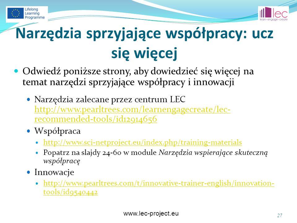 www.lec-project.eu Narzędzia sprzyjające współpracy: ucz się więcej Odwiedź poniższe strony, aby dowiedzieć się więcej na temat narzędzi sprzyjające współpracy i innowacji Narzędzia zalecane przez centrum LEC http://www.pearltrees.com/learnengagecreate/lec- recommended-tools/id12914656 http://www.pearltrees.com/learnengagecreate/lec- recommended-tools/id12914656 Współpraca http://www.sci-netproject.eu/index.php/training-materials Popatrz na slajdy 24-60 w module Narzędzia wspierające skuteczną współpracę Innowacje http://www.pearltrees.com/t/innovative-trainer-english/innovation- tools/id9540442 http://www.pearltrees.com/t/innovative-trainer-english/innovation- tools/id9540442 27