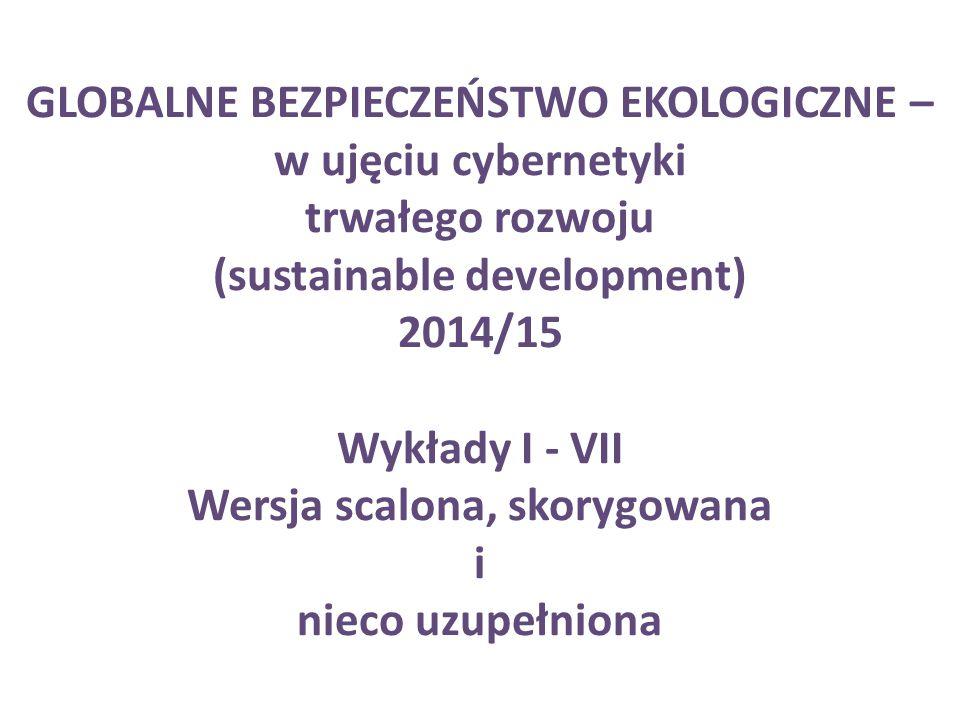 GLOBALNE BEZPIECZEŃSTWO EKOLOGICZNE – w ujęciu cybernetyki trwałego rozwoju (sustainable development) 2014/15 Wykłady I - VII Wersja scalona, skorygowana i nieco uzupełniona