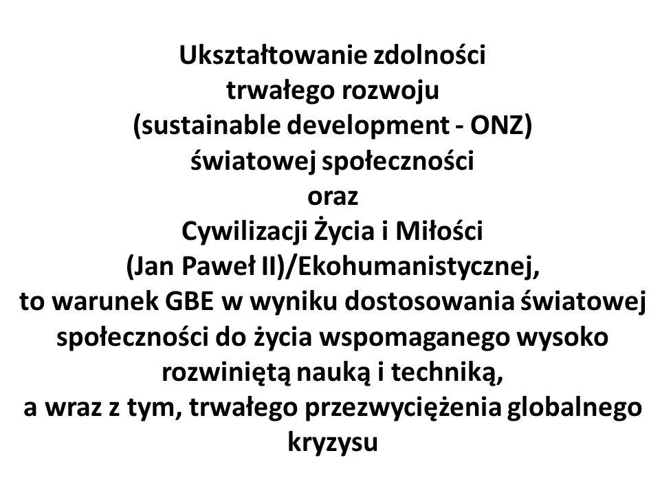 Ukształtowanie zdolności trwałego rozwoju (sustainable development - ONZ) światowej społeczności oraz Cywilizacji Życia i Miłości (Jan Paweł II)/Ekohumanistycznej, to warunek GBE w wyniku dostosowania światowej społeczności do życia wspomaganego wysoko rozwiniętą nauką i techniką, a wraz z tym, trwałego przezwyciężenia globalnego kryzysu
