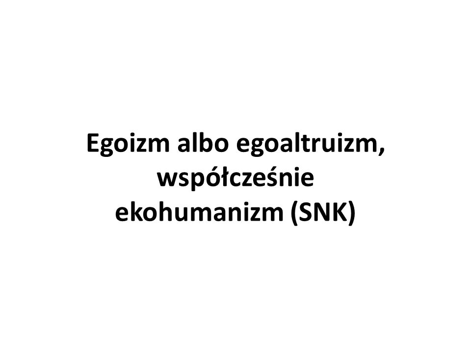 Egoizm albo egoaltruizm, współcześnie ekohumanizm (SNK)