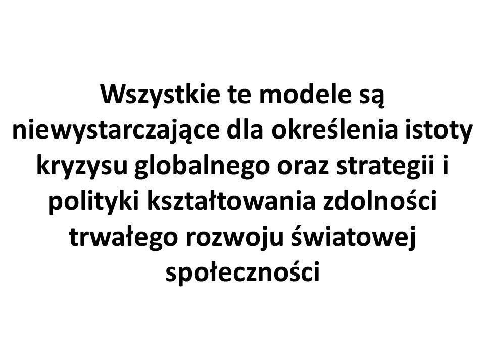 Wszystkie te modele są niewystarczające dla określenia istoty kryzysu globalnego oraz strategii i polityki kształtowania zdolności trwałego rozwoju światowej społeczności