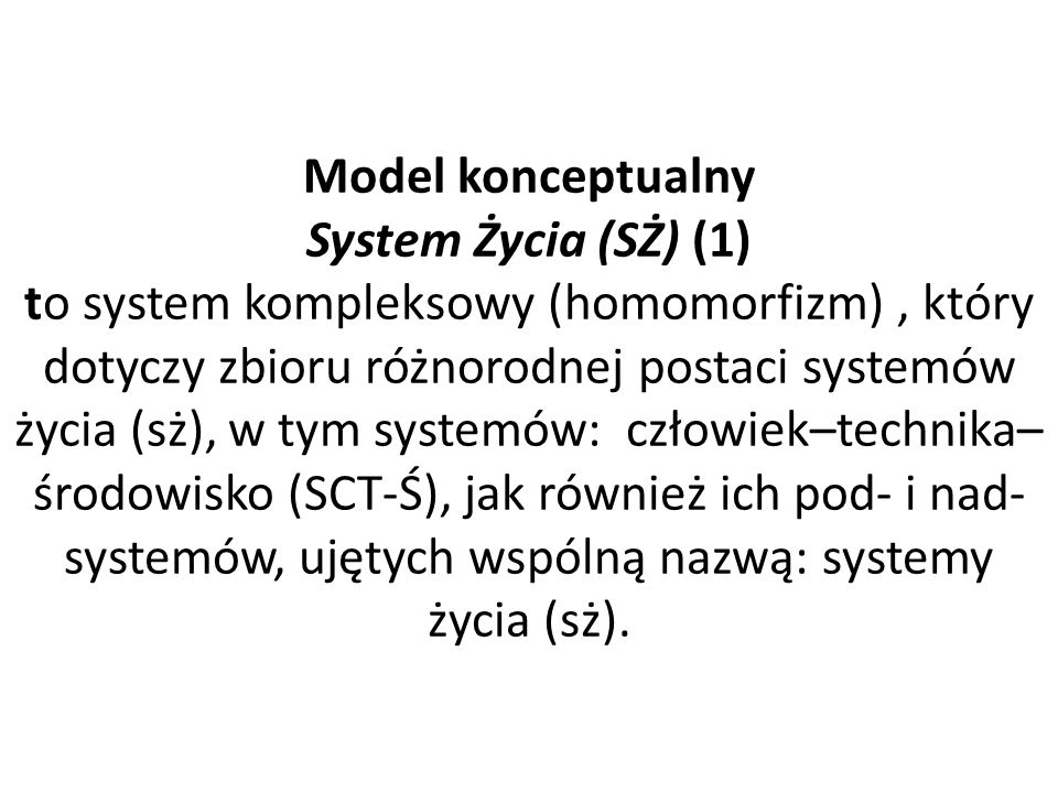 Model konceptualny System Życia (SŻ) (1) to system kompleksowy (homomorfizm), który dotyczy zbioru różnorodnej postaci systemów życia (sż), w tym systemów: człowiek–technika– środowisko (SCT-Ś), jak również ich pod- i nad- systemów, ujętych wspólną nazwą: systemy życia (sż).
