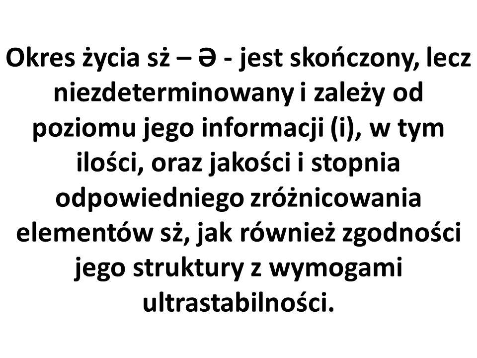 Okres życia sż – Ə - jest skończony, lecz niezdeterminowany i zależy od poziomu jego informacji (i), w tym ilości, oraz jakości i stopnia odpowiedniego zróżnicowania elementów sż, jak również zgodności jego struktury z wymogami ultrastabilności.