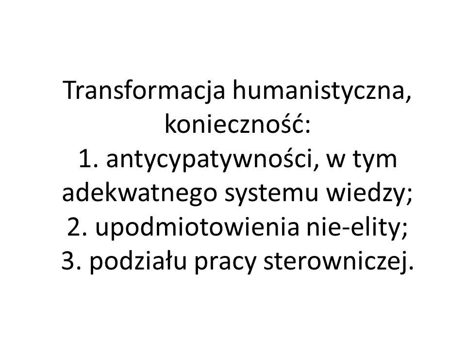 Transformacja humanistyczna, konieczność: 1. antycypatywności, w tym adekwatnego systemu wiedzy; 2.