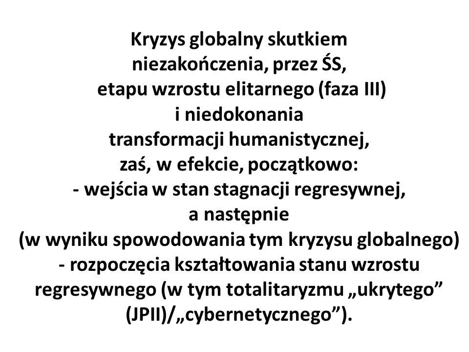 """Kryzys globalny skutkiem niezakończenia, przez ŚS, etapu wzrostu elitarnego (faza III) i niedokonania transformacji humanistycznej, zaś, w efekcie, początkowo: - wejścia w stan stagnacji regresywnej, a następnie (w wyniku spowodowania tym kryzysu globalnego) - rozpoczęcia kształtowania stanu wzrostu regresywnego (w tym totalitaryzmu """"ukrytego (JPII)/""""cybernetycznego )."""