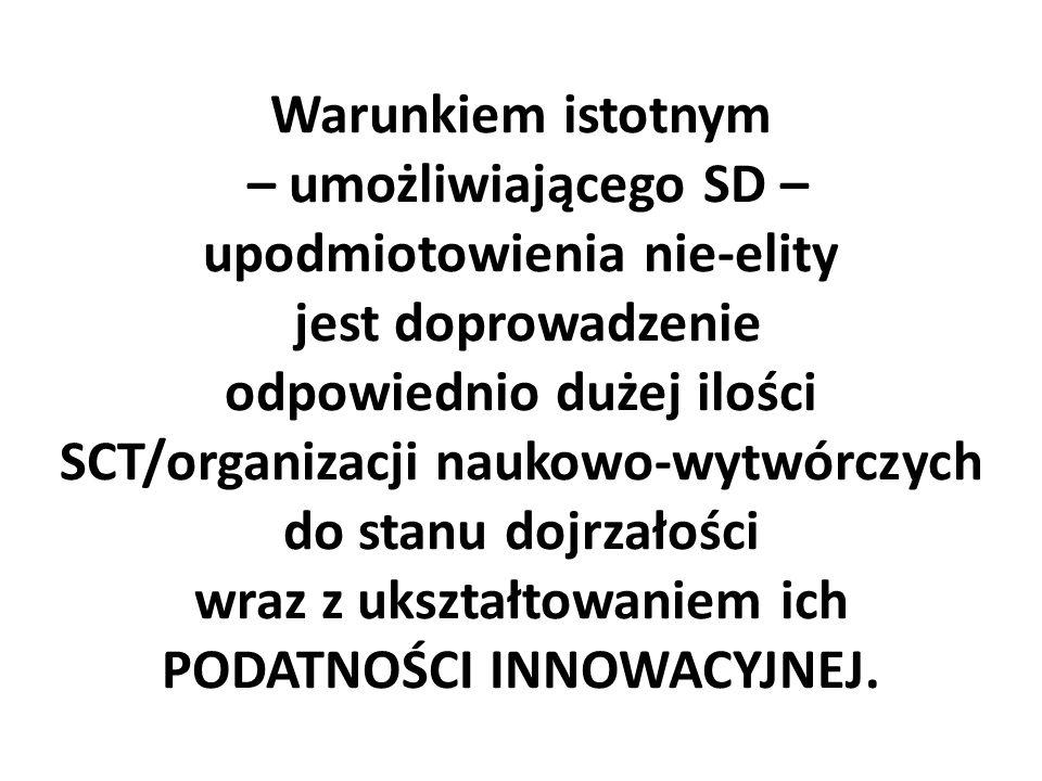 Warunkiem istotnym – umożliwiającego SD – upodmiotowienia nie-elity jest doprowadzenie odpowiednio dużej ilości SCT/organizacji naukowo-wytwórczych do stanu dojrzałości wraz z ukształtowaniem ich PODATNOŚCI INNOWACYJNEJ.