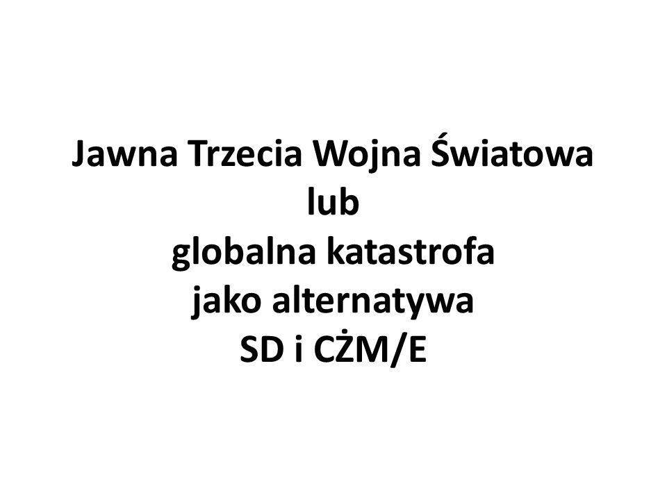 Jawna Trzecia Wojna Światowa lub globalna katastrofa jako alternatywa SD i CŻM/E