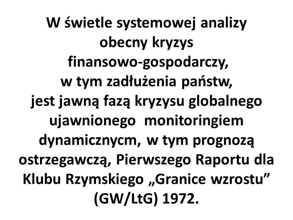"""W świetle systemowej analizy obecny kryzys finansowo-gospodarczy, w tym zadłużenia państw, jest jawną fazą kryzysu globalnego ujawnionego monitoringiem dynamicznycm, w tym prognozą ostrzegawczą, Pierwszego Raportu dla Klubu Rzymskiego """"Granice wzrostu (GW/LtG) 1972."""