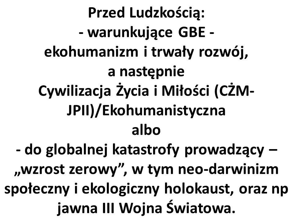 """Przed Ludzkością: - warunkujące GBE - ekohumanizm i trwały rozwój, a następnie Cywilizacja Życia i Miłości (CŻM- JPII)/Ekohumanistyczna albo - do globalnej katastrofy prowadzący – """"wzrost zerowy , w tym neo-darwinizm społeczny i ekologiczny holokaust, oraz np jawna III Wojna Światowa."""