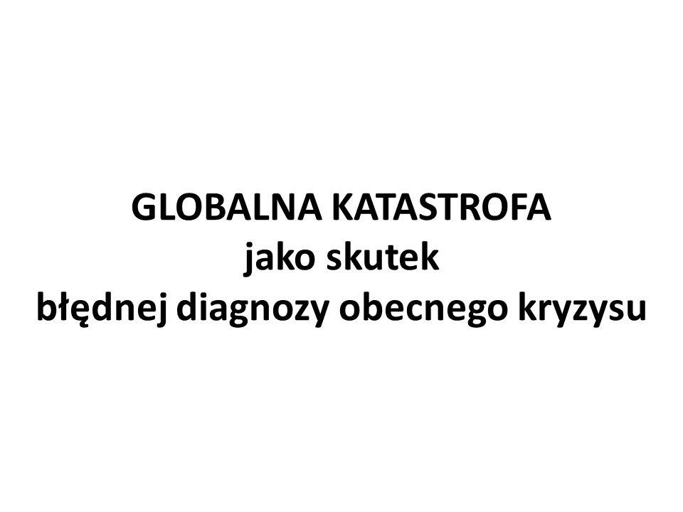 GLOBALNA KATASTROFA jako skutek błędnej diagnozy obecnego kryzysu