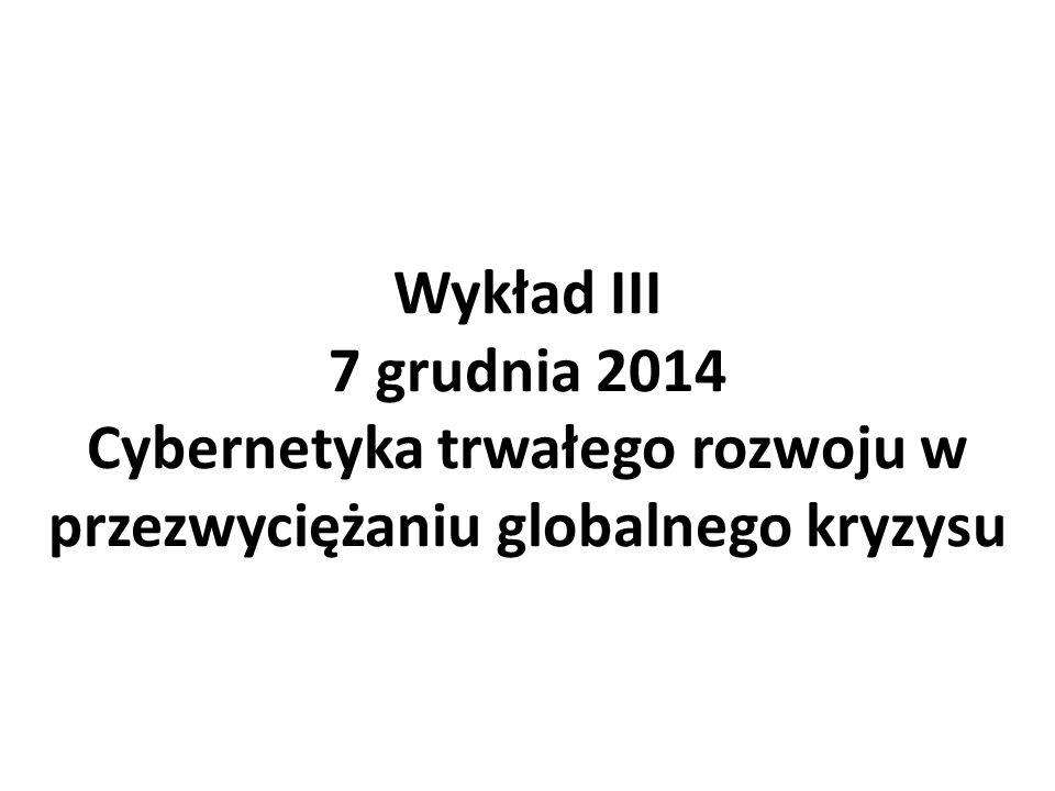 Wykład III 7 grudnia 2014 Cybernetyka trwałego rozwoju w przezwyciężaniu globalnego kryzysu