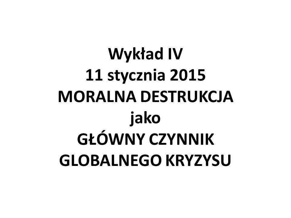 Wykład IV 11 stycznia 2015 MORALNA DESTRUKCJA jako GŁÓWNY CZYNNIK GLOBALNEGO KRYZYSU