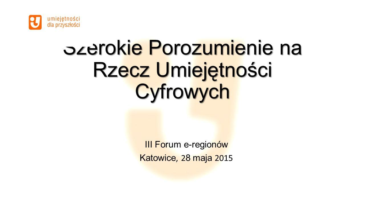 Szerokie Porozumienie na Rzecz Umiejętności Cyfrowych III Forum e-regionów Katowice, 2 8 maja 2015