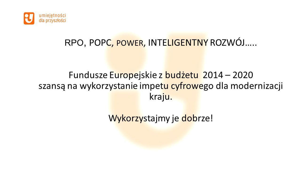 RPO, POPC, POWER, INTELIGENTNY ROZWÓJ….. Fundusze Europejskie z budżetu 2014 – 2020 szansą na wykorzystanie impetu cyfrowego dla modernizacji kraju. W