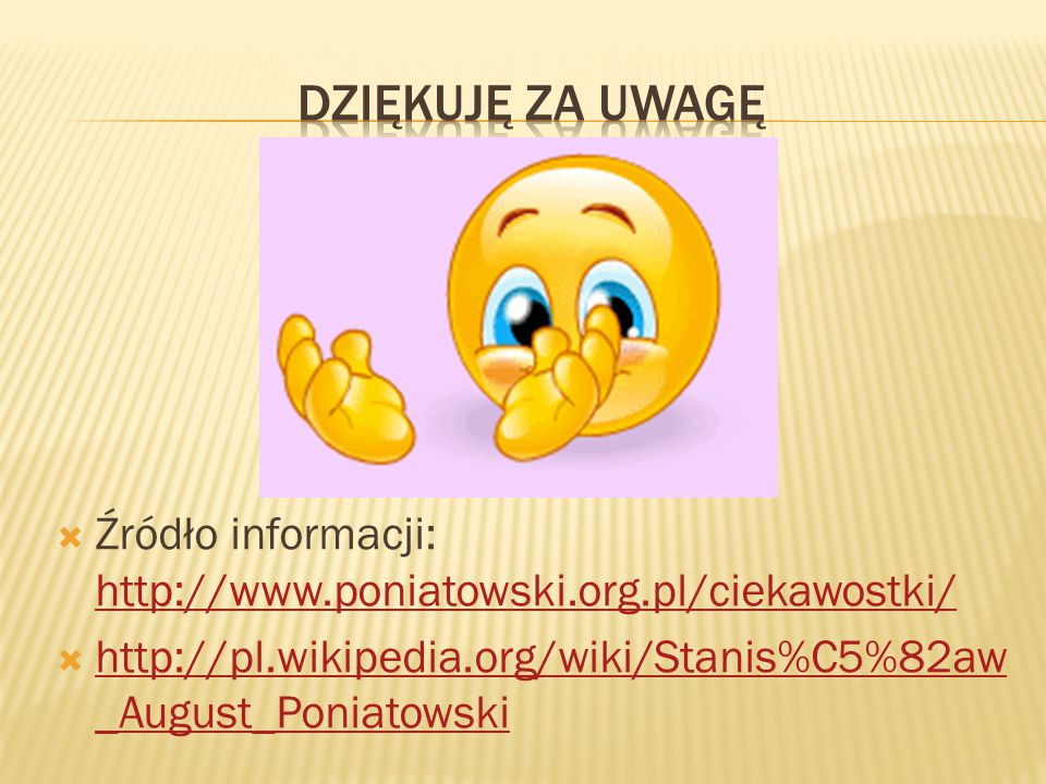  Źródło informacji: http://www.poniatowski.org.pl/ciekawostki/ http://www.poniatowski.org.pl/ciekawostki/  http://pl.wikipedia.org/wiki/Stanis%C5%82
