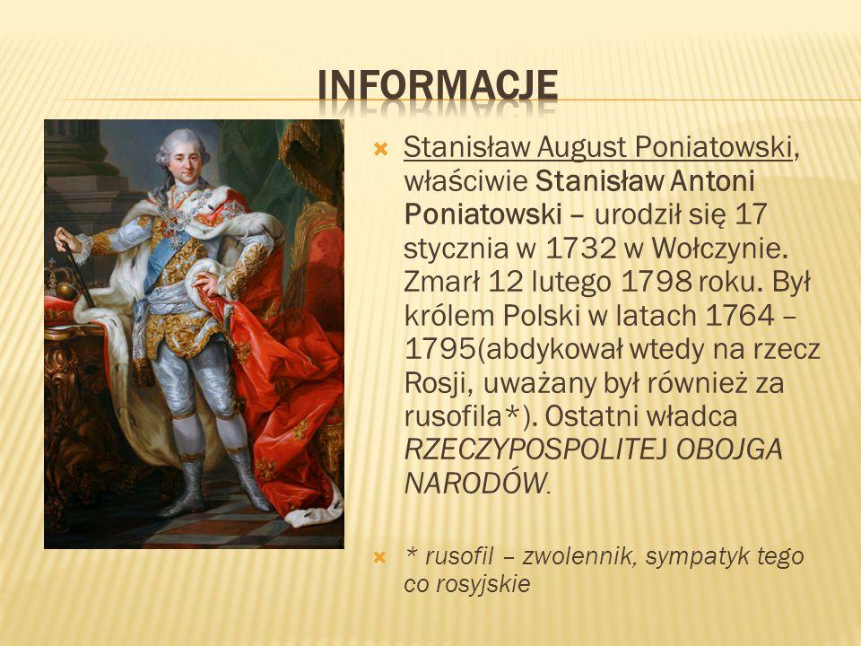  Stanisław August Poniatowski, właściwie Stanisław Antoni Poniatowski – urodził się 17 stycznia w 1732 w Wołczynie. Zmarł 12 lutego 1798 roku. Był kr