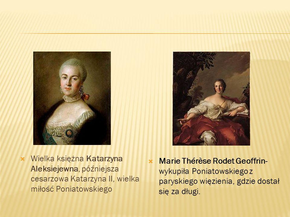  Wielka księżna Katarzyna Aleksiejewna, późniejsza cesarzowa Katarzyna II, wielka miłość Poniatowskiego  Marie Thérèse Rodet Geoffrin- wykupiła Poni