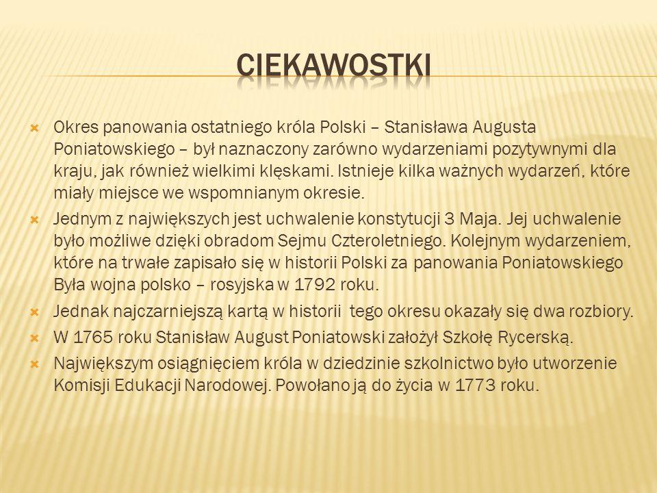  Okres panowania ostatniego króla Polski – Stanisława Augusta Poniatowskiego – był naznaczony zarówno wydarzeniami pozytywnymi dla kraju, jak również