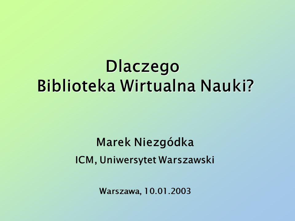 Dlaczego Biblioteka Wirtualna Nauki? Marek Niezgódka ICM, Uniwersytet Warszawski Warszawa, 10.01.2003