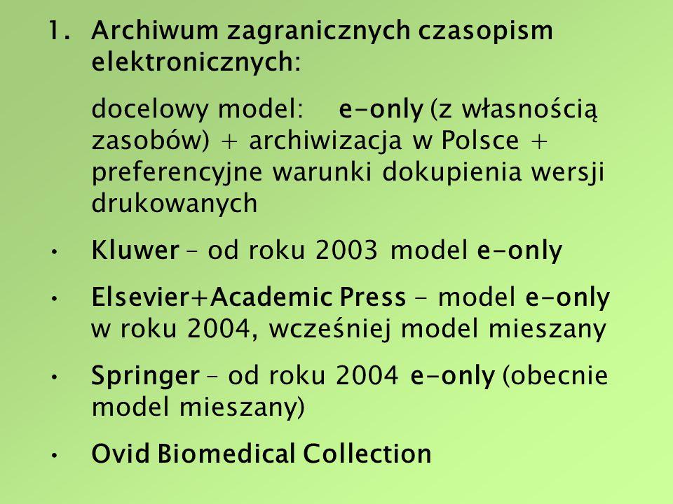 1.Archiwum zagranicznych czasopism elektronicznych: docelowy model: e-only (z własnością zasobów) + archiwizacja w Polsce + preferencyjne warunki dokupienia wersji drukowanych Kluwer – od roku 2003 model e-only Elsevier+Academic Press - model e-only w roku 2004, wcześniej model mieszany Springer – od roku 2004 e-only (obecnie model mieszany) Ovid Biomedical Collection
