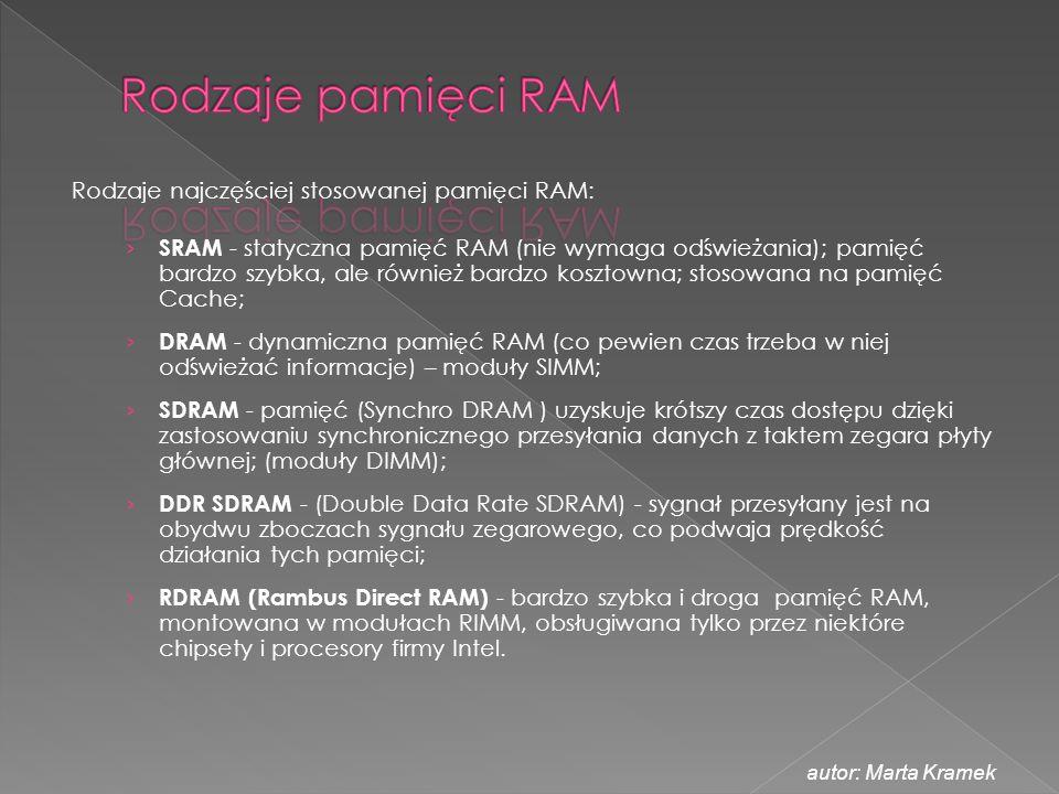 Rodzaje najczęściej stosowanej pamięci RAM: › SRAM - statyczna pamięć RAM (nie wymaga odświeżania); pamięć bardzo szybka, ale również bardzo kosztowna