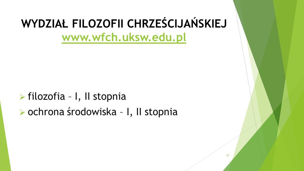 WYDZIAŁ FILOZOFII CHRZEŚCIJAŃSKIEJ www.wfch.uksw.edu.pl www.wfch.uksw.edu.pl  filozofia – I, II stopnia  ochrona środowiska – I, II stopnia 12