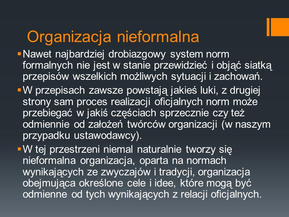 Organizacja nieformalna  Nawet najbardziej drobiazgowy system norm formalnych nie jest w stanie przewidzieć i objąć siatką przepisów wszelkich możliwych sytuacji i zachowań.