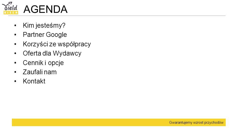 Gwarantujemy wzrost przychodów AGENDA Kim jesteśmy? Partner Google Korzyści ze współpracy Oferta dla Wydawcy Cennik i opcje Zaufali nam Kontakt