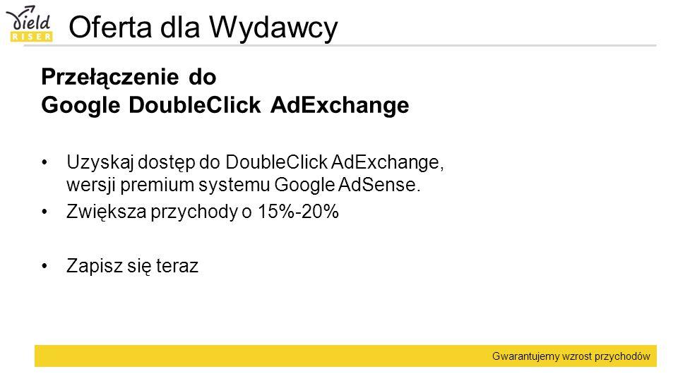 Gwarantujemy wzrost przychodów Oferta dla Wydawcy Przełączenie do Google DoubleClick AdExchange Uzyskaj dostęp do DoubleClick AdExchange, wersji premi