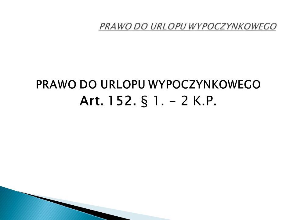 PRAWO DO URLOPU WYPOCZYNKOWEGO Art. 152. § 1. - 2 K.P.