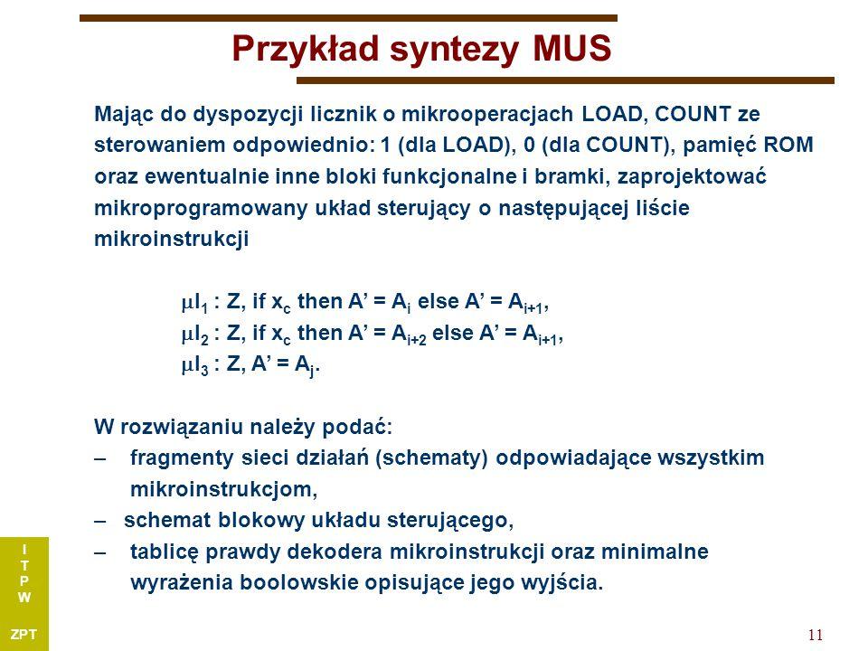 I T P W ZPT 11 Przykład syntezy MUS Mając do dyspozycji licznik o mikrooperacjach LOAD, COUNT ze sterowaniem odpowiednio: 1 (dla LOAD), 0 (dla COUNT), pamięć ROM oraz ewentualnie inne bloki funkcjonalne i bramki, zaprojektować mikroprogramowany układ sterujący o następującej liście mikroinstrukcji  I 1 : Z, if x c then A' = A i else A' = A i+1,  I 2 : Z, if x c then A' = A i+2 else A' = A i+1,  I 3 : Z, A' = A j.