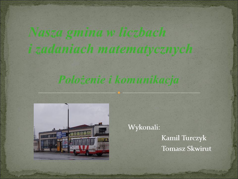 Nasza gmina w liczbach i zadaniach matematycznych Wykona li : Kamil Turczyk Tomasz Skwirut Położenie i komunikacja